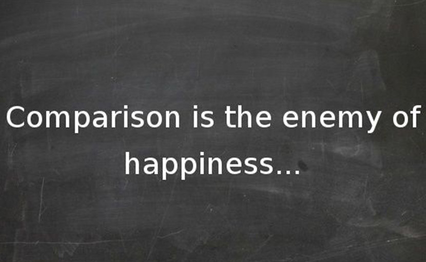 Comparison is the enemy of happiness